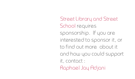 Street Library and Street School requires  sponsorship.  If you are interested to sponsor it, or to find out more  about it and how you could support it, contact :