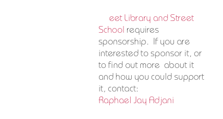 Street Library and Street School requires  sponsorship.  If you are interested to sponsor it, or to find out more  about it and how you could support it, contact: